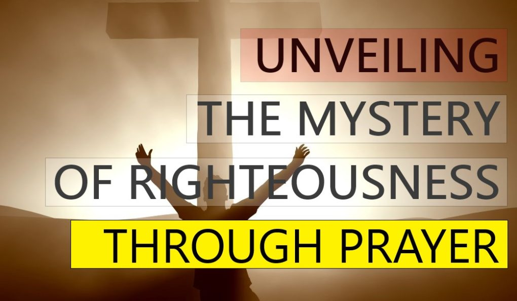 Unveiling The Mystery of Righteousness through Prayer